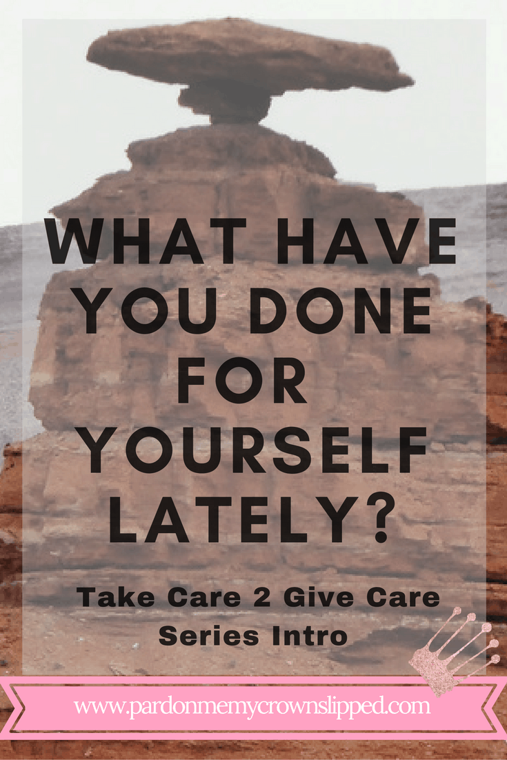Intro to the Series What Have You Done For Yourself Lately Take Care 2 Give Care